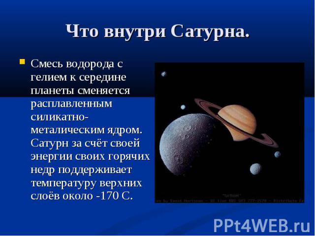 Смесь водорода с гелием к середине планеты сменяется расплавленным силикатно-металическим ядром. Сатурн за счёт своей энергии своих горячих недр поддерживает температуру верхних слоёв около -170 С. Смесь водорода с гелием к середине планеты сменяетс…