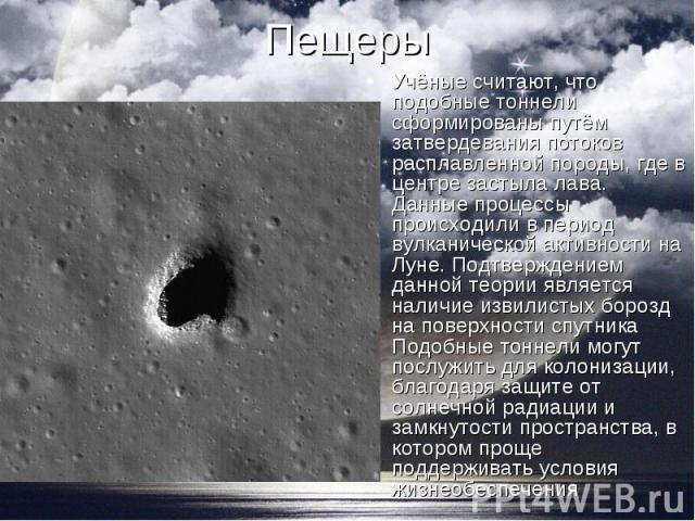 Учёные считают, что подобные тоннели сформированы путём затвердевания потоков расплавленной породы, где в центре застыла лава. Данные процессы происходили в период вулканической активности на Луне. Подтверждением данной теории является наличие извил…