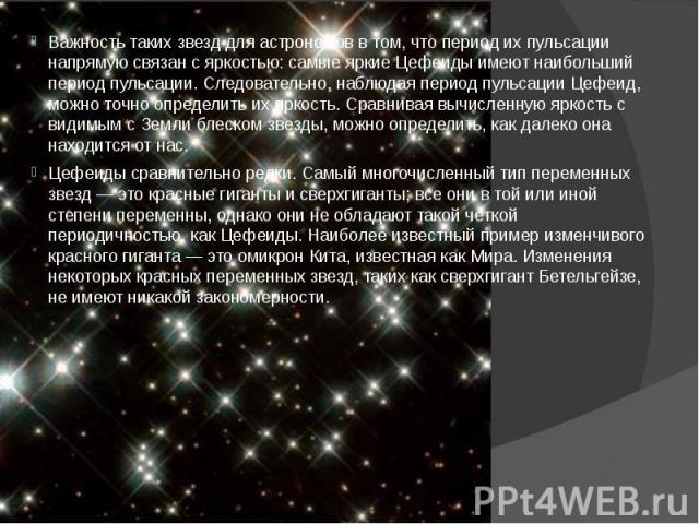 Важность таких звезд для астрономов в том, что период их пульсации напрямую связан с яркостью: самые яркие Цефеиды имеют наибольший период пульсации. Следовательно, наблюдая период пульсации Цефеид, можно точно определить их яркость. Сравнивая вычис…