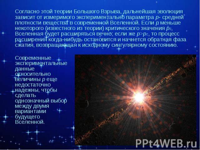 Согласно этой теории Большого Взрыва, дальнейшая эволюция зависит от измеримого экспериментально параметра р- средней плотности вещества в современной Вселенной. Если р меньше некоторого (известного из теории) критического значения рс, Вселенная буд…