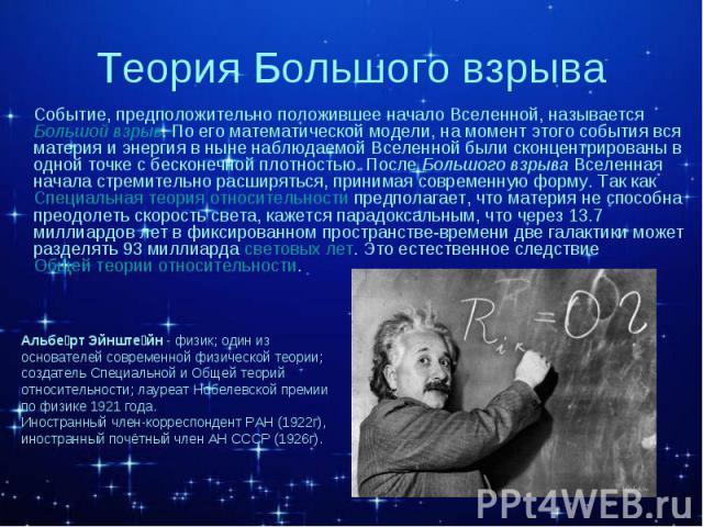 Событие, предположительно положившее начало Вселенной, называется Большой взрыв. По его математической модели, на момент этого события вся материя и энергия в ныне наблюдаемой Вселенной были сконцентрированы в одной точке с бесконечной плотностью. П…