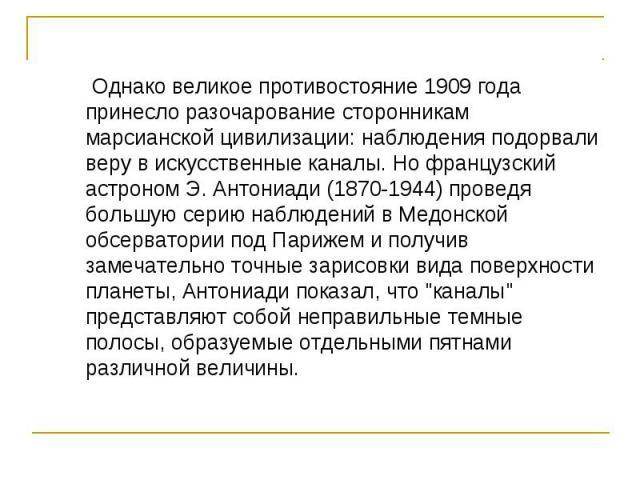 Однако великое противостояние 1909 года принесло разочарование сторонникам марсианской цивилизации: наблюдения подорвали веру в искусственные каналы. Но французский астроном Э. Антониади (1870-1944) проведя большую серию наблюдений в Медонской обсер…