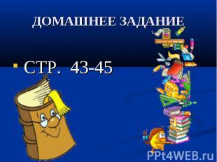 ДОМАШНЕЕ ЗАДАНИЕ СТР. 43-45