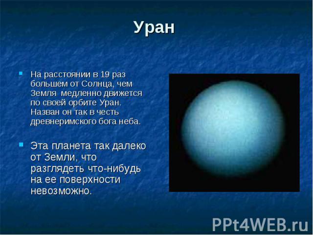 На расстоянии в 19 раз большем от Солнца, чем Земля медленно движется по своей орбите Уран. Назван он так в честь древнеримского бога неба. На расстоянии в 19 раз большем от Солнца, чем Земля медленно движется по своей орбите Уран. Назван он так в ч…