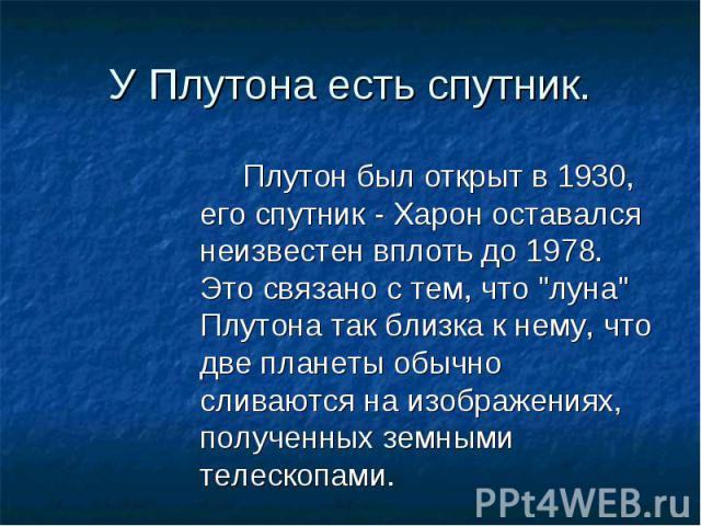 """Плутон был открыт в 1930, его спутник - Харон оставался неизвестен вплоть до 1978. Это связано с тем, что """"луна"""" Плутона так близка к нему, что две планеты обычно сливаются на изображениях, полученных земными телескопами. Плутон был открыт…"""