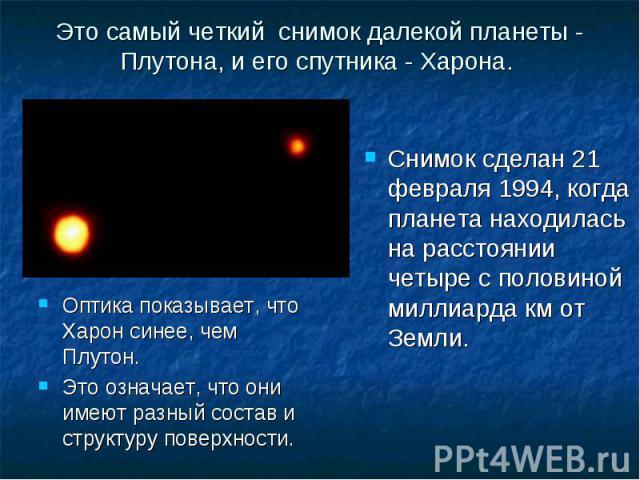 Оптика показывает, что Харон синее, чем Плутон. Оптика показывает, что Харон синее, чем Плутон. Это означает, что они имеют разный состав и структуру поверхности.