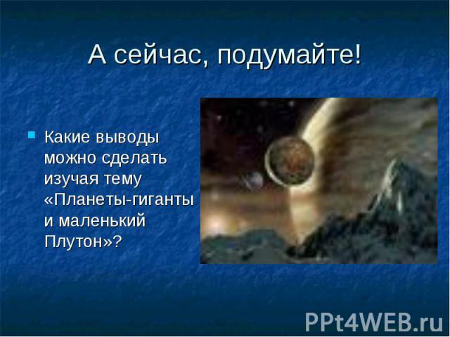 Какие выводы можно сделать изучая тему «Планеты-гиганты и маленький Плутон»?