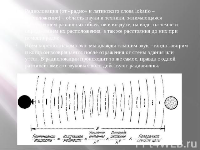 Радиолокация (от «радио» и латинского слова lokatio – расположение) – область науки и техники, занимающаяся наблюдением различных объектов в воздухе, на воде, на земле и определением их расположения, а так же расстояния до них при помощи радио. Ради…