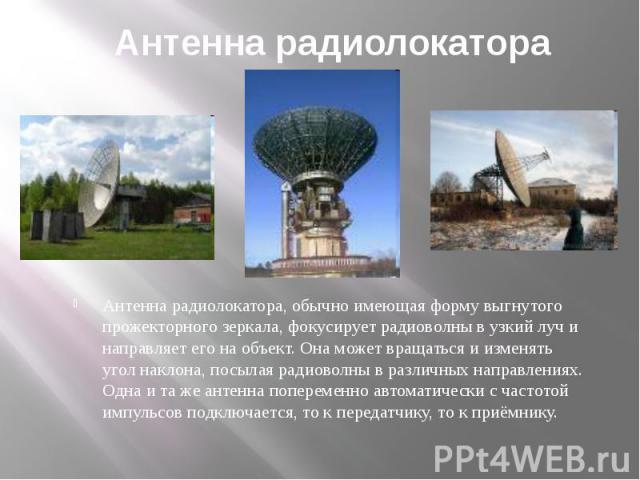 Антенна радиолокатора Антенна радиолокатора, обычно имеющая форму выгнутого прожекторного зеркала, фокусирует радиоволны в узкий луч и направляет его на объект. Она может вращаться и изменять угол наклона, посылая радиоволны в различных направлениях…