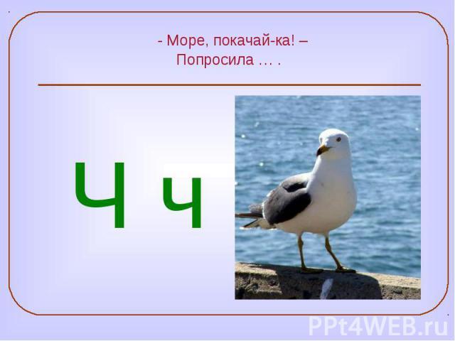 - Море, покачай-ка! – Попросила … .