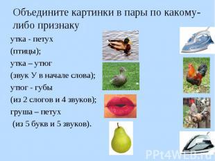 утка - петух утка - петух (птицы); утка – утюг (звук У в начале слова); утюг - г