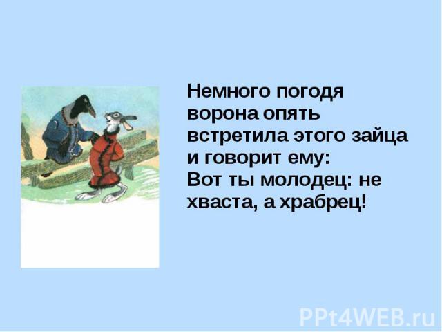 Немного погодя ворона опять встретила этого зайца и говорит ему: Вот ты молодец: не хваста, а храбрец! Немного погодя ворона опять встретила этого зайца и говорит ему: Вот ты молодец: не хваста, а храбрец!