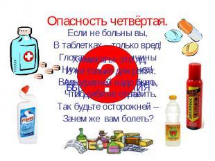 Опасность четвёртая. Если не больны вы, В таблетках – только вред! Глотать их бе