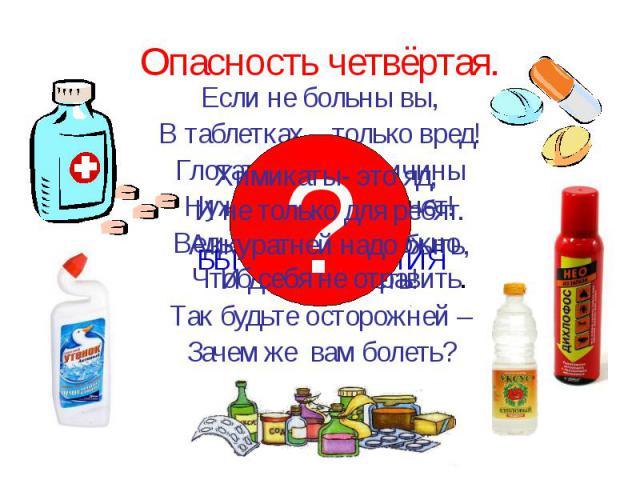 Опасность четвёртая. Если не больны вы, В таблетках – только вред! Глотать их без причины Нужды, поверьте, нет! Ведь отравиться можно И даже умереть! Так будьте осторожней – Зачем же вам болеть?