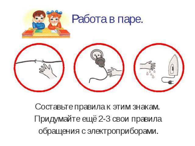 Работа в паре. Составьте правила к этим знакам. Придумайте ещё 2-3 свои правила обращения с электроприборами.