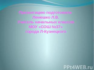 Презентацию подготовила Лемешко Л.В. Учитель начальных классов МОУ «СОШ №37» гор
