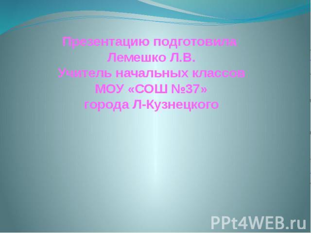 Презентацию подготовила Лемешко Л.В. Учитель начальных классов МОУ «СОШ №37» города Л-Кузнецкого