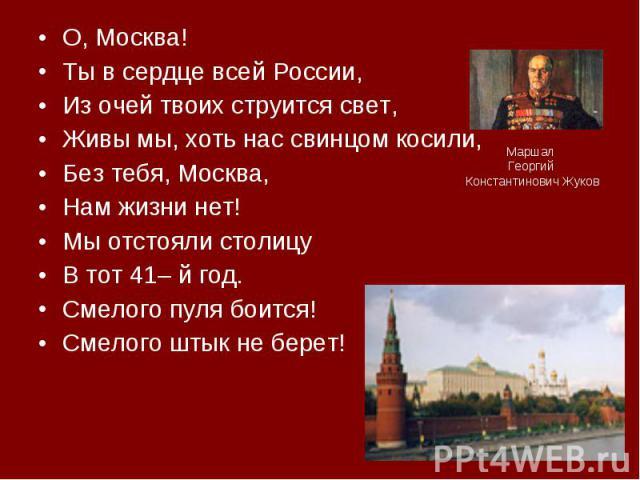 О, Москва! О, Москва! Ты в сердце всей России, Из очей твоих струится свет, Живы мы, хоть нас свинцом косили, Без тебя, Москва, Нам жизни нет! Мы отстояли столицу В тот 41– й год. Смелого пуля боится! Смелого штык не берет!