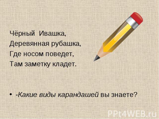 Чёрный Ивашка, Чёрный Ивашка, Деревянная рубашка, Где носом поведет, Там заметку кладет. -Какие виды карандашей вы знаете?