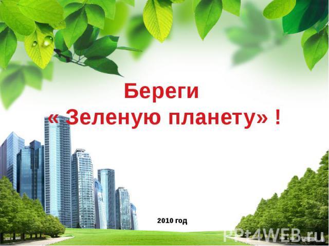 Береги « Зеленую планету» ! 2010 год