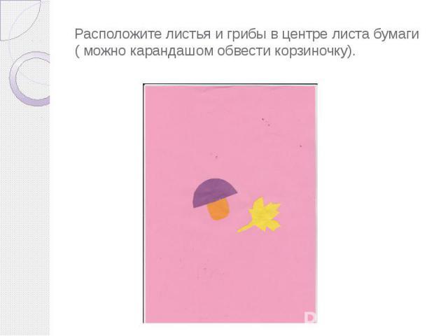 Расположите листья и грибы в центре листа бумаги ( можно карандашом обвести корзиночку).