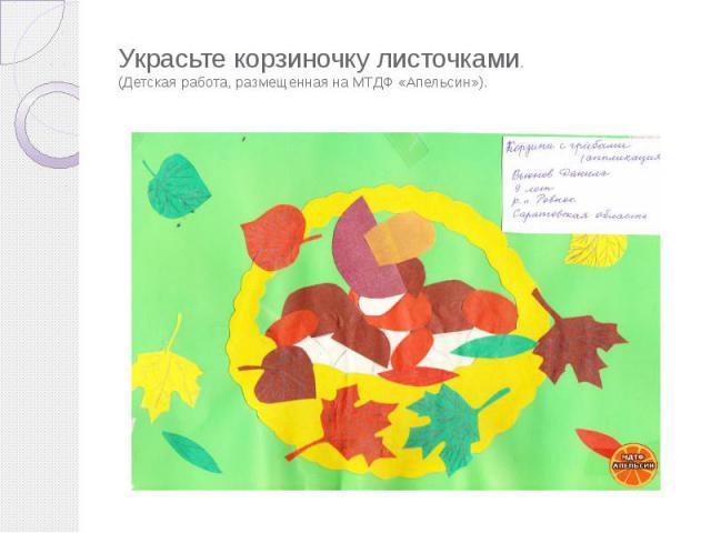 Украсьте корзиночку листочками. (Детская работа, размещенная на МТДФ «Апельсин»).