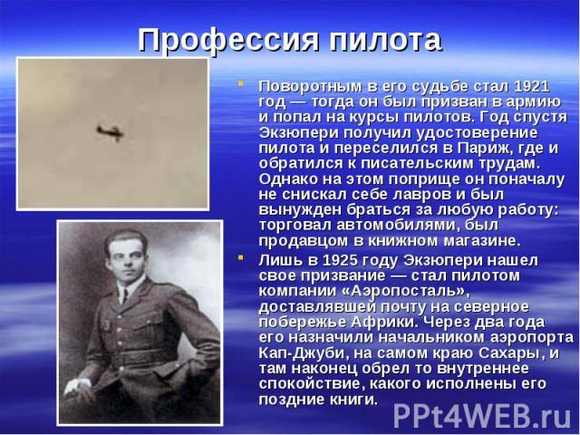 Поворотным в его судьбе стал 1921 год— тогда он был призван в армию и попал на курсы пилотов. Год спустя Экзюпери получил удостоверение пилота и переселился в Париж, где и обратился к писательским трудам. Однако на этом поприще он поначалу не …