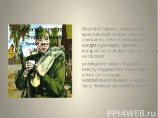 Василий Тёркин - вчерашний крестьянский парень, рядовой пехотинец, в боях усвоив