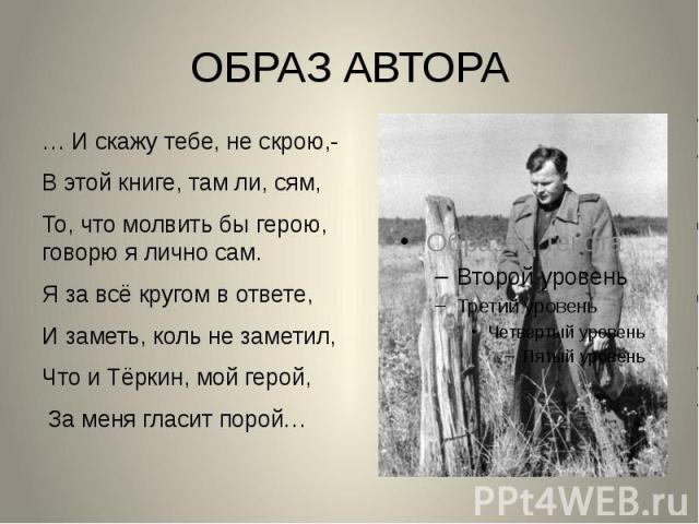 ОБРАЗ АВТОРА … И скажу тебе, не скрою,- В этой книге, там ли, сям, То, что молвить бы герою, говорю я лично сам. Я за всё кругом в ответе, И заметь, коль не заметил, Что и Тёркин, мой герой, За меня гласит порой…