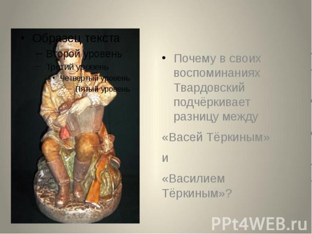 Почему в своих воспоминаниях Твардовский подчёркивает разницу между Почему в своих воспоминаниях Твардовский подчёркивает разницу между «Васей Тёркиным» и «Василием Тёркиным»?