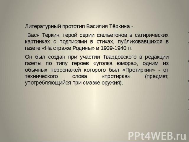 Литературный прототип Василия Тёркина - Литературный прототип Василия Тёркина - Вася Теркин, герой серии фельетонов в сатирических картинках с подписями в стихах, публиковавшихся в газете «На страже Родины» в 1939-1940 гг. Он был создан при участии …