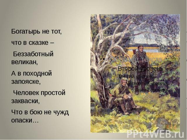 Богатырь не тот, Богатырь не тот, что в сказке – Беззаботный великан, А в походной запояске, Человек простой закваски, Что в бою не чужд опаски…