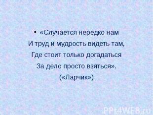 «Случается нередко нам «Случается нередко нам И труд и мудрость видеть там, Где