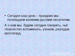 Сегодня наш урок – праздник мы посвящаем великим русским писателям. Сегодня наш