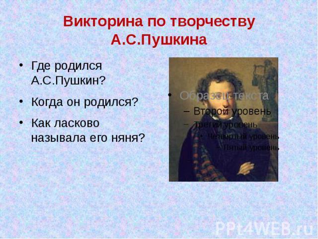 Викторина по творчеству А.С.Пушкина Где родился А.С.Пушкин? Когда он родился? Как ласково называла его няня?