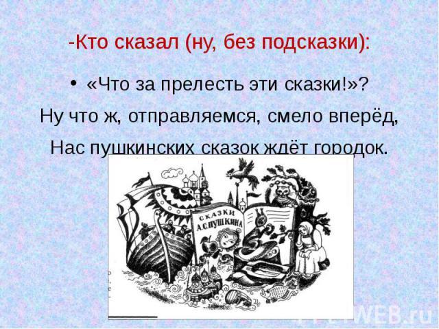 -Кто сказал (ну, без подсказки): «Что за прелесть эти сказки!»? Ну что ж, отправляемся, смело вперёд, Нас пушкинских сказок ждёт городок.