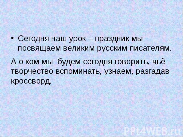 Сегодня наш урок – праздник мы посвящаем великим русским писателям. Сегодня наш урок – праздник мы посвящаем великим русским писателям. А о ком мы будем сегодня говорить, чьё творчество вспоминать, узнаем, разгадав кроссворд.
