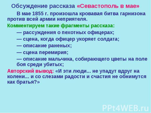 Обсуждение рассказа «Севастополь в мае» В мае 1855 г. произошла кровавая битва гарнизона против всей армии неприятеля. Комментируем такие фрагменты рассказа: — рассуждения о пехотных офицерах; — сцена, когда офицер укоряет солдата; — описание ранены…