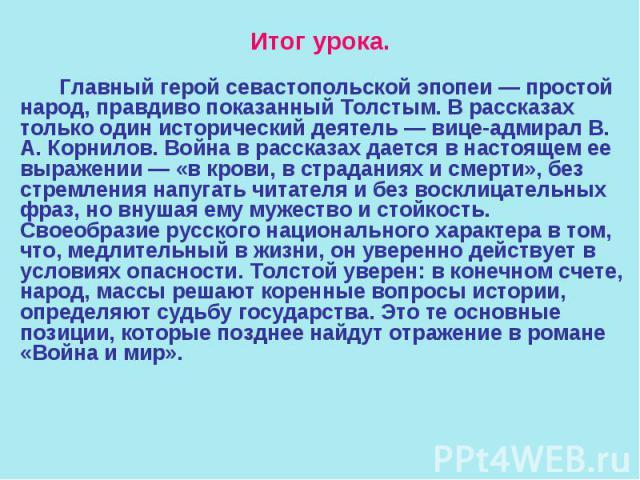 Итог урока. Главный герой севастопольской эпопеи — простой народ, правдиво показанный Толстым. В рассказах только один исторический деятель — вице-адмирал В. А. Корнилов. Война в рассказах дается в настоящем ее выражении — «в крови, в страданиях и с…