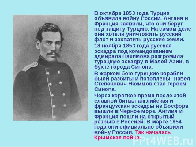 В октябре 1853 года Турция объявила войну России. Англия и Франция заявили, что они берут под защиту Турцию. На самом деле они хотели уничтожить русский флот и захватить русские земли. В октябре 1853 года Турция объявила войну России. Англия и Франц…