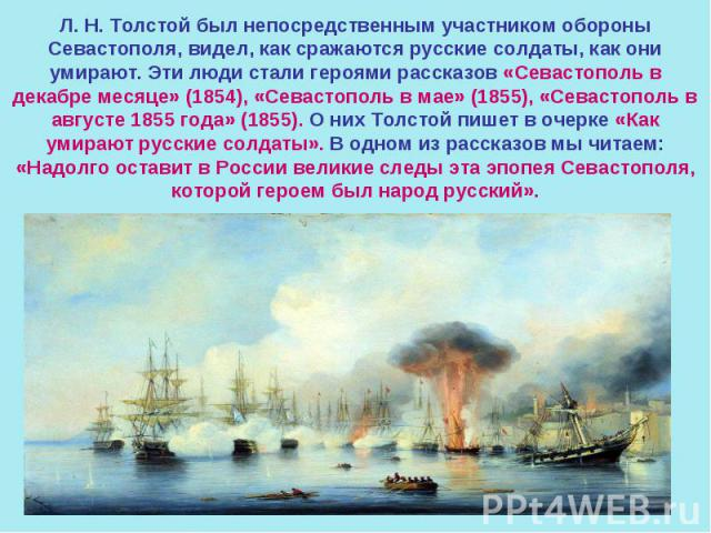 Л. Н. Толстой был непосредственным участником обороны Севастополя, видел, как сражаются русские солдаты, как они умирают. Эти люди стали героями рассказов «Севастополь в декабре месяце» (1854), «Севастополь в мае» (1855), «Севастополь в августе 1855…