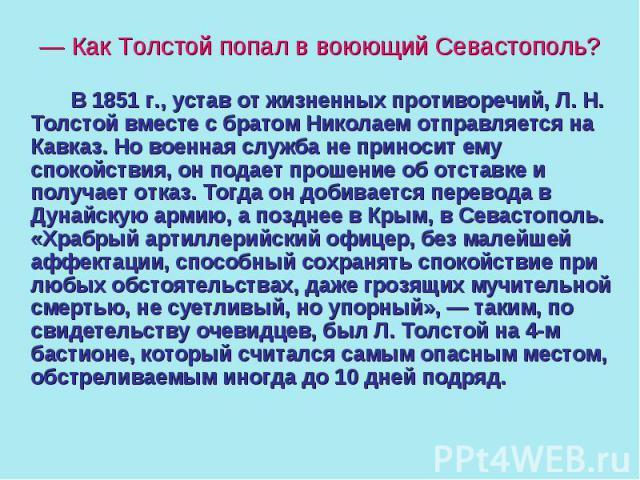 — Как Толстой попал в воюющий Севастополь? В 1851 г., устав от жизненных противоречий, Л. Н. Толстой вместе с братом Николаем отправляется на Кавказ. Но военная служба не приносит ему спокойствия, он подает прошение об отставке и получает отказ. Тог…