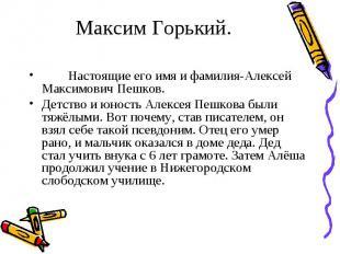 Настоящие его имя и фамилия-Алексей Максимович Пешков. Настоящие его имя и фамил