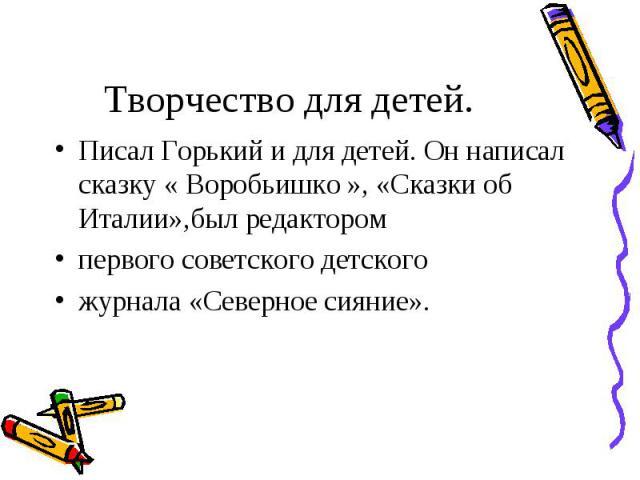 Писал Горький и для детей. Он написал сказку « Воробьишко », «Сказки об Италии»,был редактором Писал Горький и для детей. Он написал сказку « Воробьишко », «Сказки об Италии»,был редактором первого советского детского журнала «Северное сияние».
