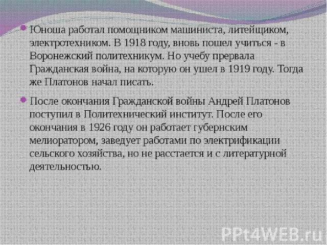 Юноша работал помощником машиниста, литейщиком, электротехником. В 1918 году, вновь пошел учиться - в Воронежский политехникум. Но учебу прервала Гражданская война, на которую он ушел в 1919 году. Тогда же Платонов начал писать. После окончания Граж…
