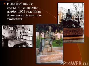 В два часа ночи с седьмого на восьмое ноября 1953 года Иван Алексеевич Бунин тих