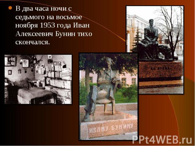 В два часа ночи с седьмого на восьмое ноября 1953 года Иван Алексеевич Бунин тихо скончался. В два часа ночи с седьмого на восьмое ноября 1953 года Иван Алексеевич Бунин тихо скончался.