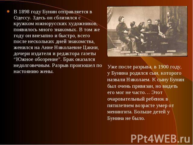 В 1898 году Бунин отправляется в Одессу. Здесь он сблизился с кружком южнорусских художников, появилось много знакомых. В том же году он внезапно и быстро, всего после нескольких дней знакомства, женился на Анне Николаевне Цакни, дочери издателя и р…