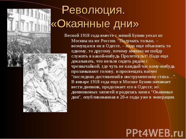 """Весной 1918 года вместе с женой Бунин уехал из Москвы на юг России. """"Подумать только, – возмущался он в Одессе, – надо еще объяснять то одному, то другому, почему именно не пойду служить в какой-нибудь Пролеткульт! Надо еще доказывать, что нельзя си…"""