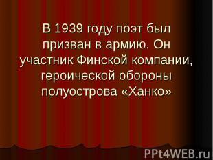 В 1939 году поэт был призван в армию. Он участник Финской компании, героической